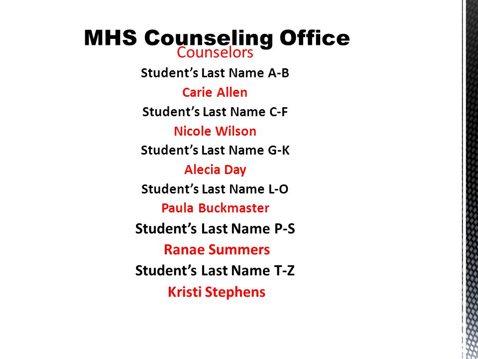 Counselors Student's Last Name A-B Carie Allen Student's Last Name C-F Nicole Wilson Student's Last Name G-K Alecia Day Student's Last Name L-O Paula Buckmaster Student's Last Name P-S Ranae Summers Student's Last Name T-Z Kristi Stephens