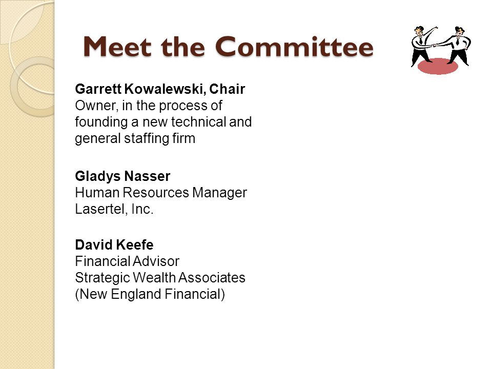 Meet the Committee Garrett Kowalewski, Chair Owner, in the process of founding a new technical and general staffing firm David Keefe Financial Advisor Strategic Wealth Associates (New England Financial) Gladys Nasser Human Resources Manager Lasertel, Inc.