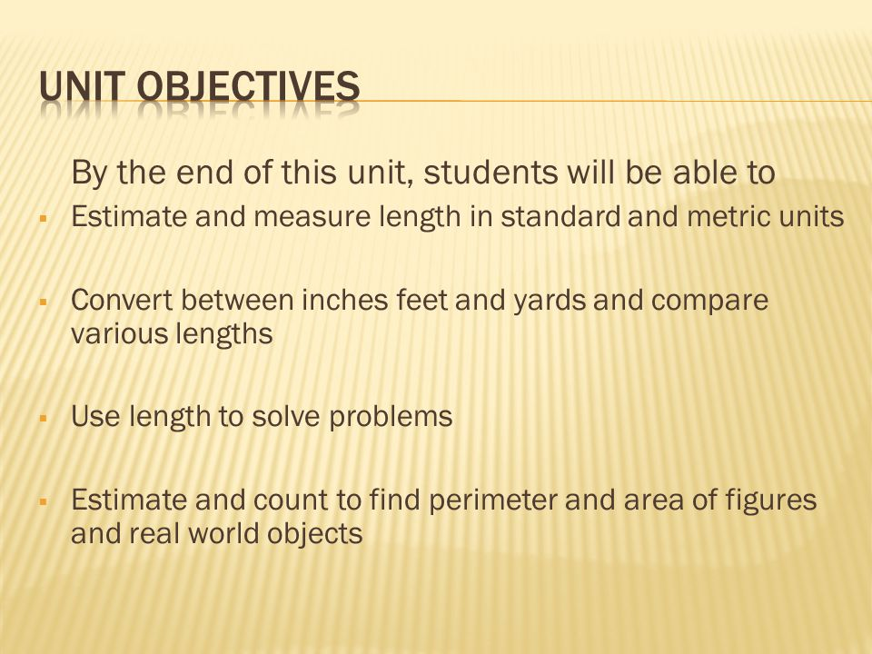 By the end of this unit, students will be able to  Estimate and measure length in standard and metric units  Convert between inches feet and yards and compare various lengths  Use length to solve problems  Estimate and count to find perimeter and area of figures and real world objects