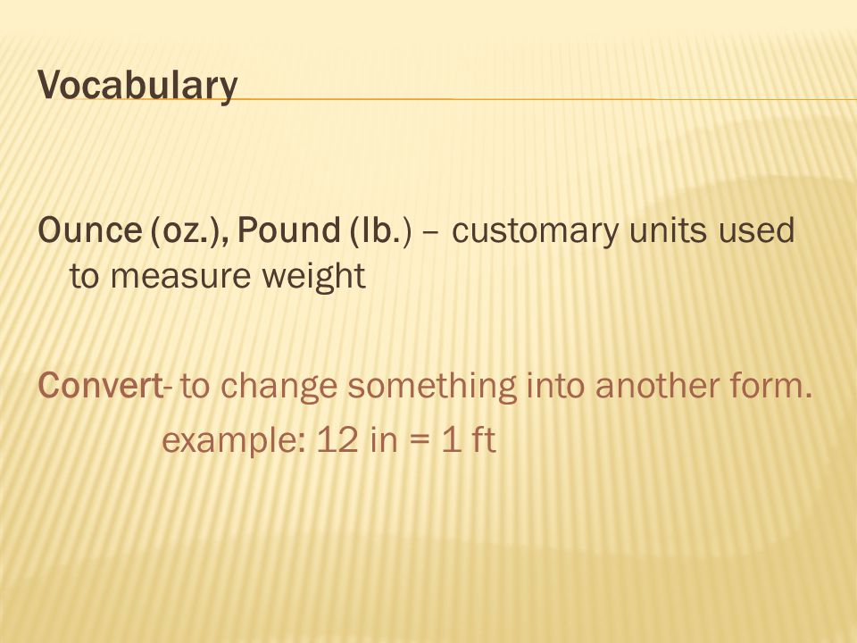 Vocabulary Ounce (oz.), Pound (lb.) – customary units used to measure weight Convert- to change something into another form.