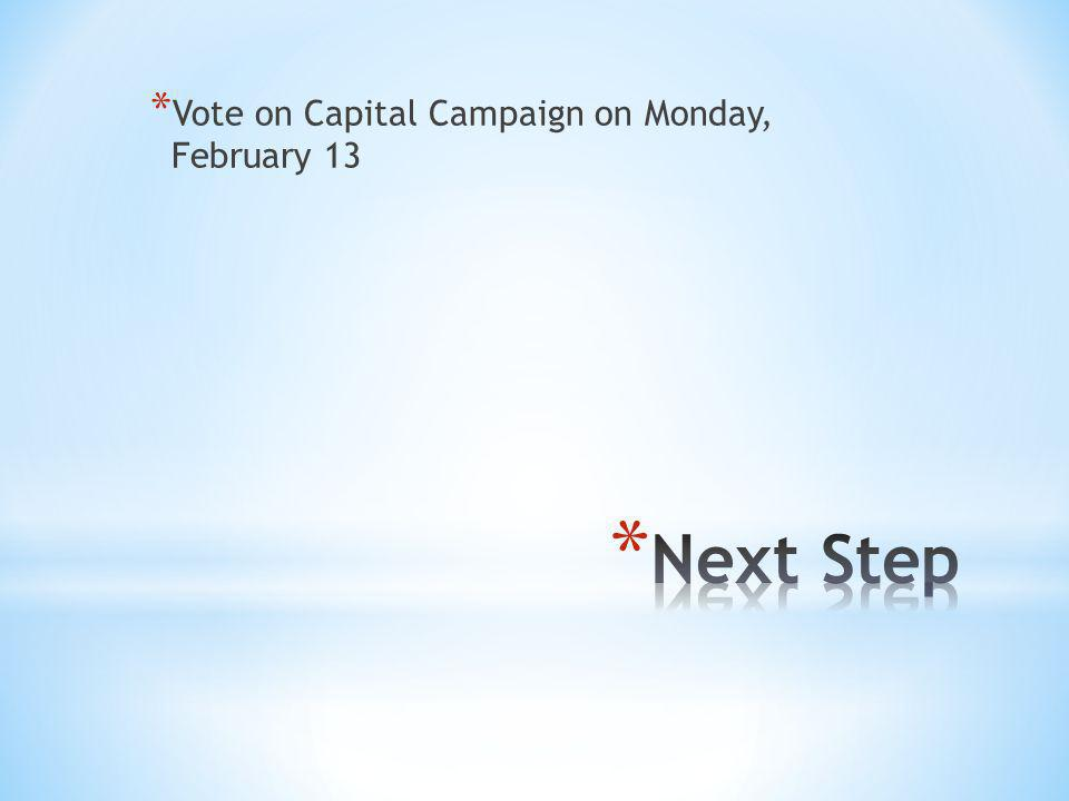 * Vote on Capital Campaign on Monday, February 13