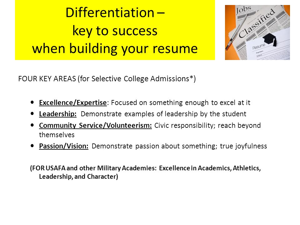 Differentiation – key to success when building your resume FOUR KEY AREAS (for Selective College Admissions*) Excellence/Expertise: Focused on something enough to excel at it Leadership: Demonstrate examples of leadership by the student Community Service/Volunteerism: Civic responsibility; reach beyond themselves Passion/Vision: Demonstrate passion about something; true joyfulness (FOR USAFA and other Military Academies: Excellence in Academics, Athletics, Leadership, and Character)