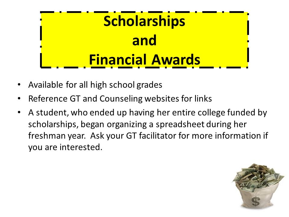 Scholarships and Financial Awards Available for all high school grades Reference GT and Counseling websites for links A student, who ended up having her entire college funded by scholarships, began organizing a spreadsheet during her freshman year.
