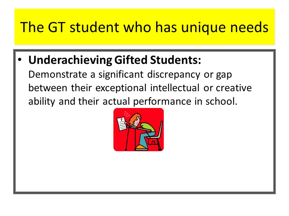 The GT student who has unique needs Underachieving Gifted Students: Demonstrate a significant discrepancy or gap between their exceptional intellectual or creative ability and their actual performance in school.