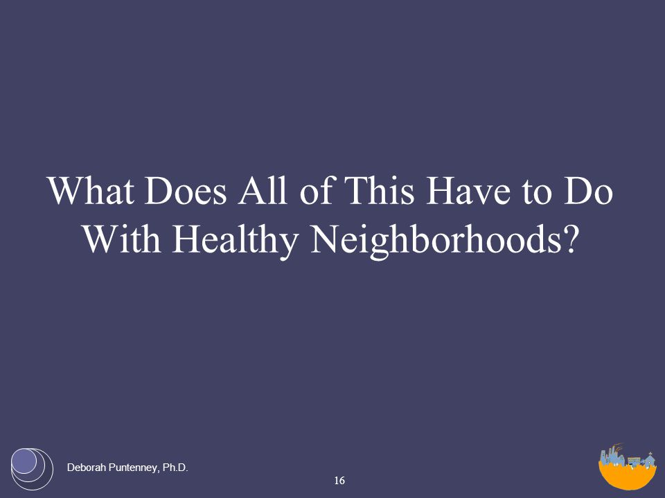 Deborah Puntenney, Ph.D. What Does All of This Have to Do With Healthy Neighborhoods 16