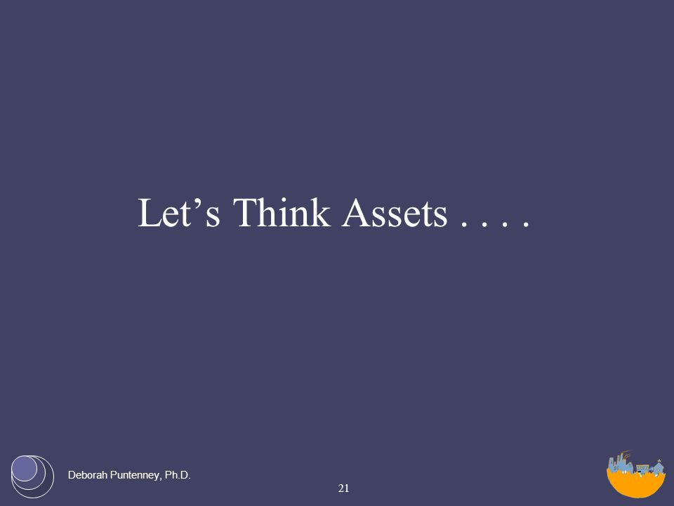Deborah Puntenney, Ph.D. Let's Think Assets.... 21