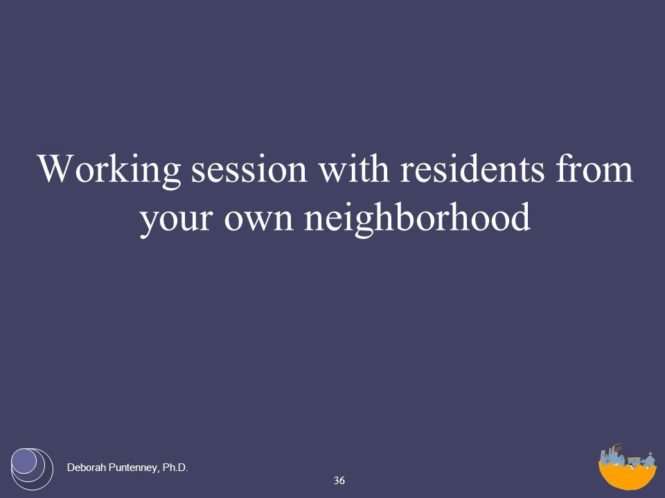 Deborah Puntenney, Ph.D. Working session with residents from your own neighborhood 36