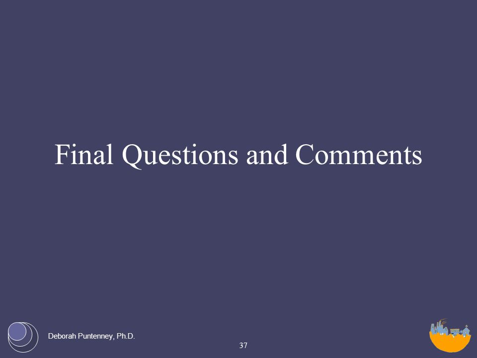 Deborah Puntenney, Ph.D. Final Questions and Comments 37
