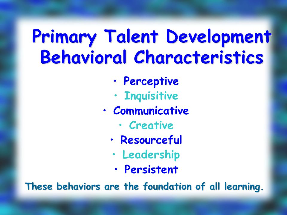 Primary Talent Development Behavioral Characteristics Perceptive Inquisitive Communicative Creative Resourceful Leadership Persistent These behaviors are the foundation of all learning.