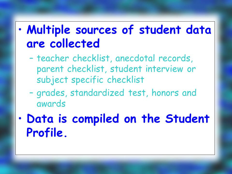 Multiple sources of student data are collected –teacher checklist, anecdotal records, parent checklist, student interview or subject specific checklist –grades, standardized test, honors and awards Data is compiled on the Student Profile.