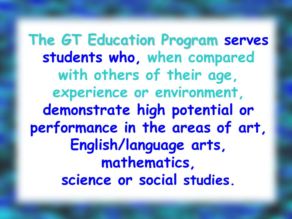 The GT Education Program The GT Education Program serves students who, when compared with others of their age, experience or environment, demonstrate high potential or performance in the areas of art, English/language arts, mathematics, science or social studies.