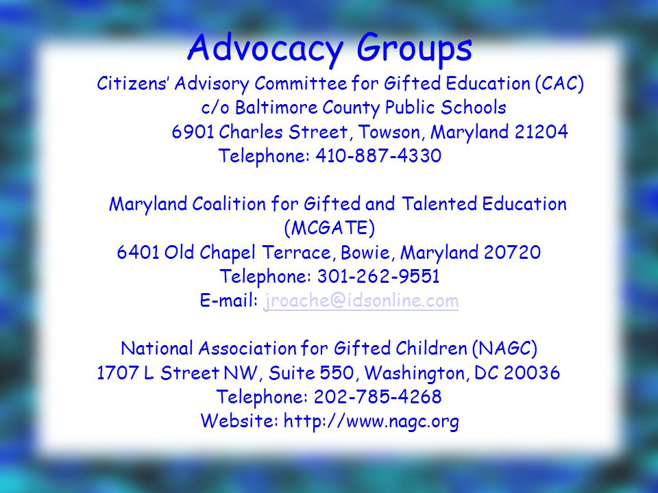 Advocacy Groups Citizens' Advisory Committee for Gifted Education (CAC) c/o Baltimore County Public Schools 6901 Charles Street, Towson, Maryland 21204 Telephone: 410-887-4330 Maryland Coalition for Gifted and Talented Education (MCGATE) 6401 Old Chapel Terrace, Bowie, Maryland 20720 Telephone: 301-262-9551 E-mail: jroache@idsonline.comjroache@idsonline.com National Association for Gifted Children (NAGC) 1707 L Street NW, Suite 550, Washington, DC 20036 Telephone: 202-785-4268 Website: http://www.nagc.org