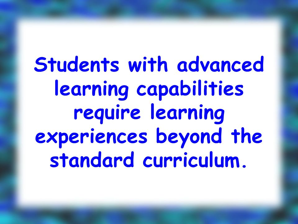 Students with advanced learning capabilities require learning experiences beyond the standard curriculum.