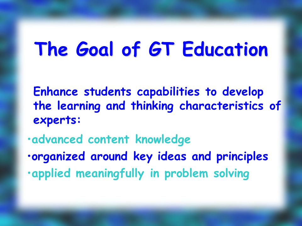 The Goal of GT Education Enhance students capabilities to develop the learning and thinking characteristics of experts: advanced content knowledge organized around key ideas and principles applied meaningfully in problem solving