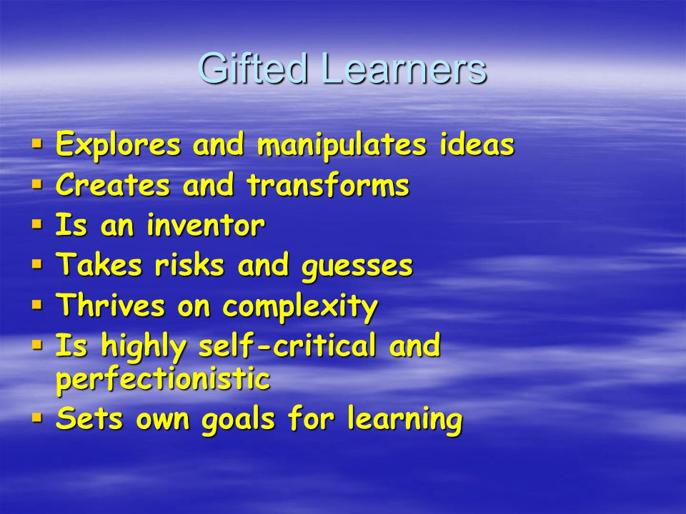 Gifted Learners  Explores and manipulates ideas  Creates and transforms  Is an inventor  Takes risks and guesses  Thrives on complexity  Is highly self-critical and perfectionistic  Sets own goals for learning