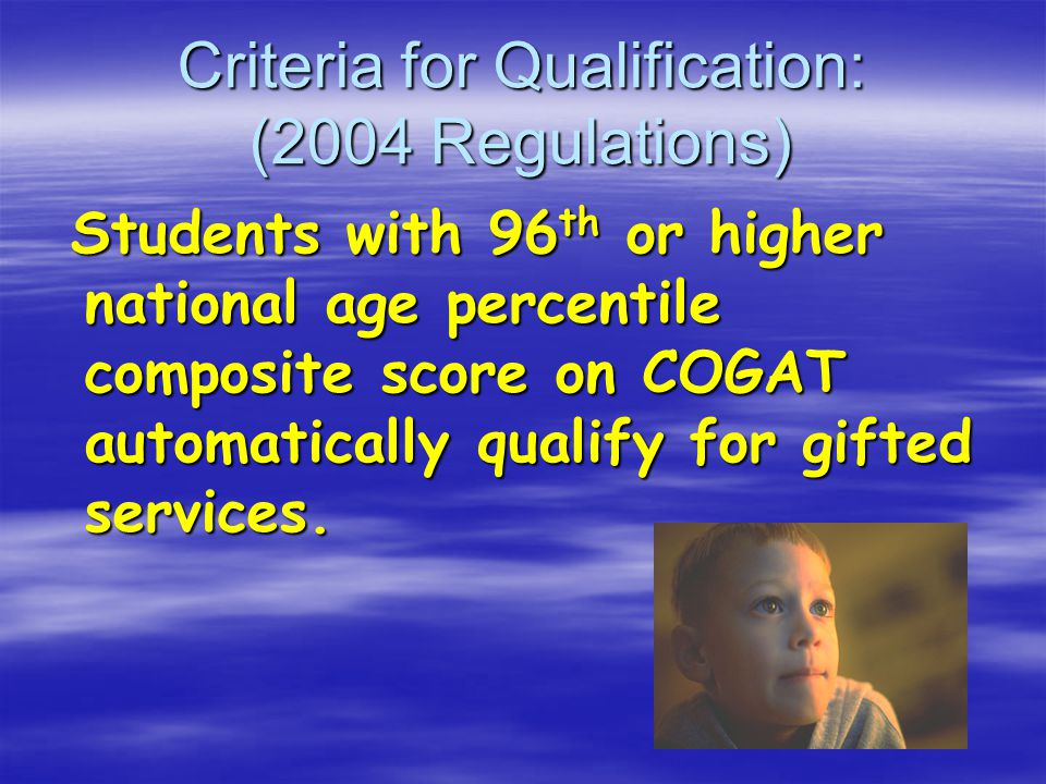 Criteria for Qualification: (2004 Regulations) Students with 96 th or higher national age percentile composite score on COGAT automatically qualify for gifted services.