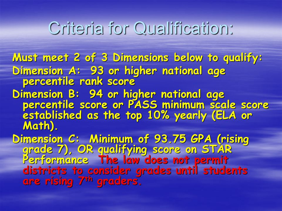 Criteria for Qualification: Must meet 2 of 3 Dimensions below to qualify: Dimension A: 93 or higher national age percentile rank score Dimension B: 94 or higher national age percentile score or PASS minimum scale score established as the top 10% yearly (ELA or Math).