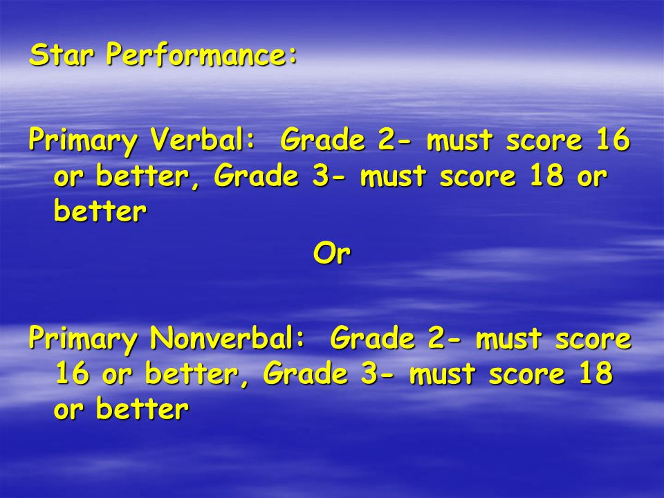 Star Performance: Primary Verbal: Grade 2- must score 16 or better, Grade 3- must score 18 or better Or Primary Nonverbal: Grade 2- must score 16 or better, Grade 3- must score 18 or better