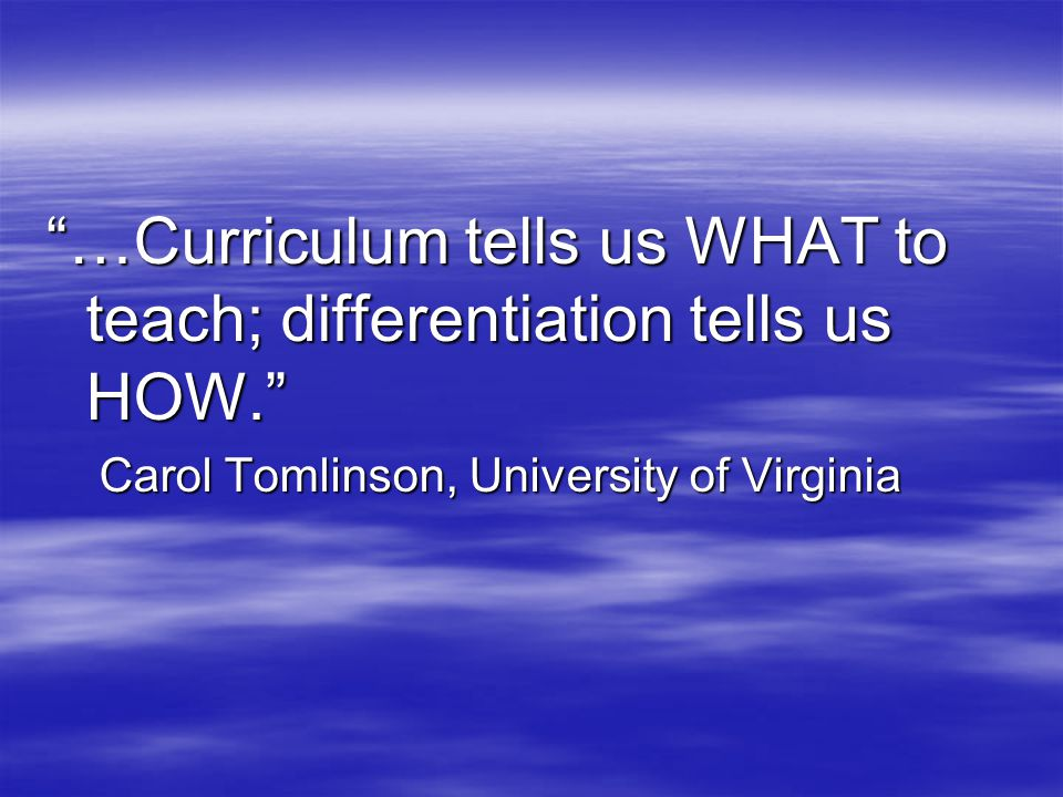 …Curriculum tells us WHAT to teach; differentiation tells us HOW. Carol Tomlinson, University of Virginia Carol Tomlinson, University of Virginia