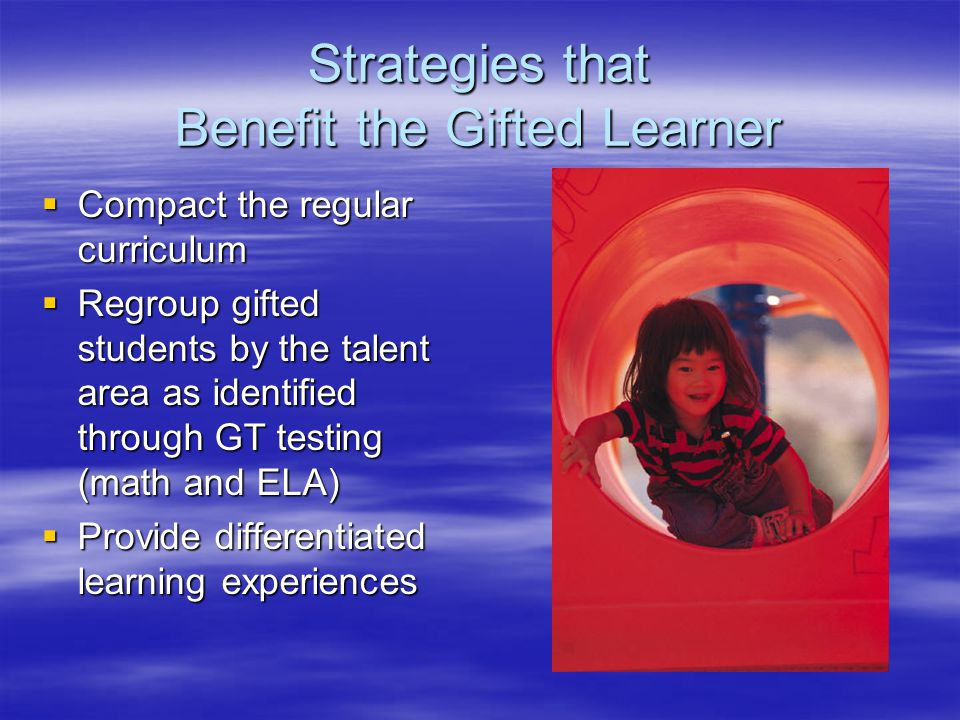 Strategies that Benefit the Gifted Learner  Compact the regular curriculum  Regroup gifted students by the talent area as identified through GT testing (math and ELA)  Provide differentiated learning experiences