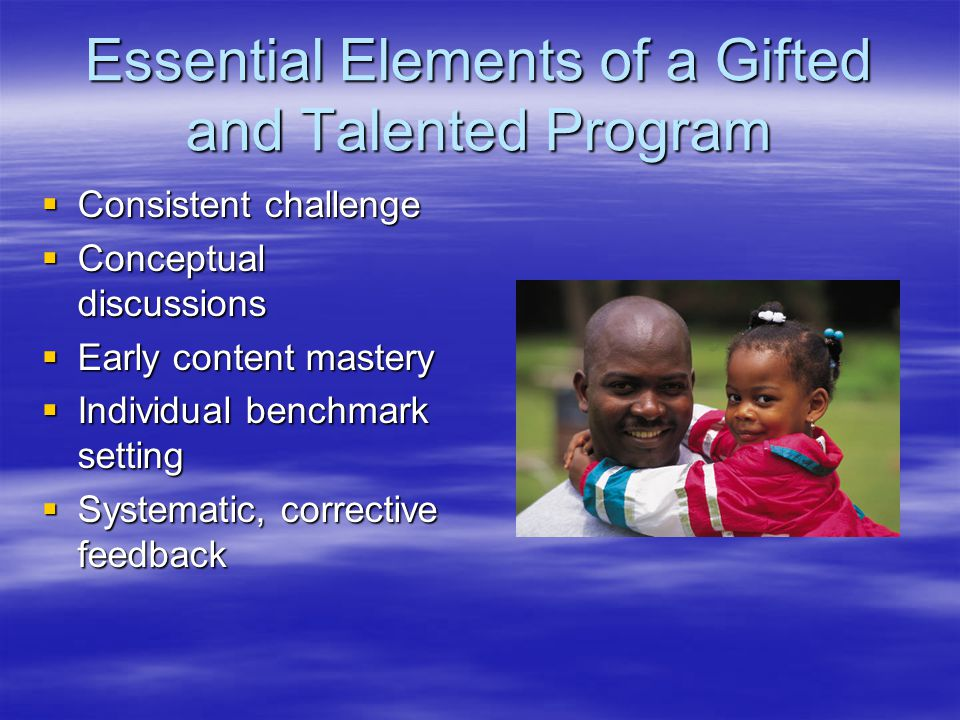 Essential Elements of a Gifted and Talented Program  Consistent challenge  Conceptual discussions  Early content mastery  Individual benchmark setting  Systematic, corrective feedback