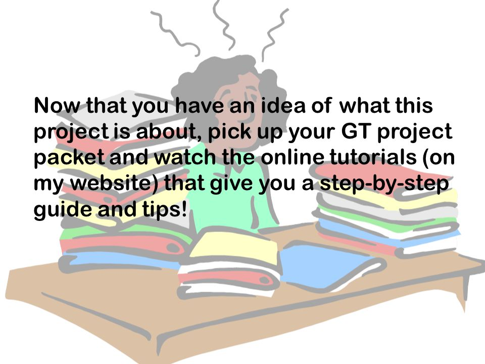 Now that you have an idea of what this project is about, pick up your GT project packet and watch the online tutorials (on my website) that give you a step-by-step guide and tips!