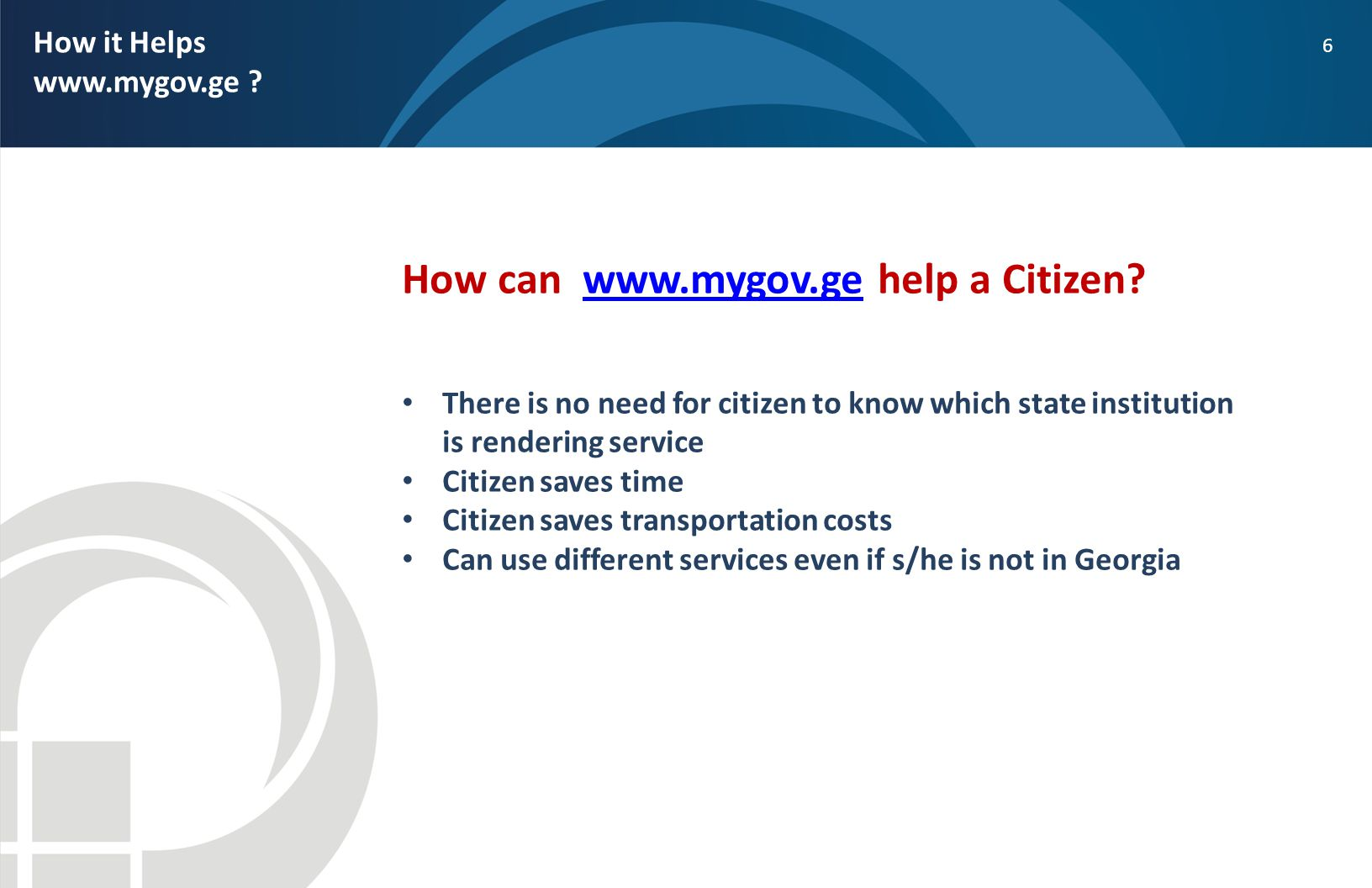 6 How it Helps www.mygov.ge ? How can www.mygov.ge help a Citizen?www.mygov.ge There is no need for citizen to know which state institution is renderi
