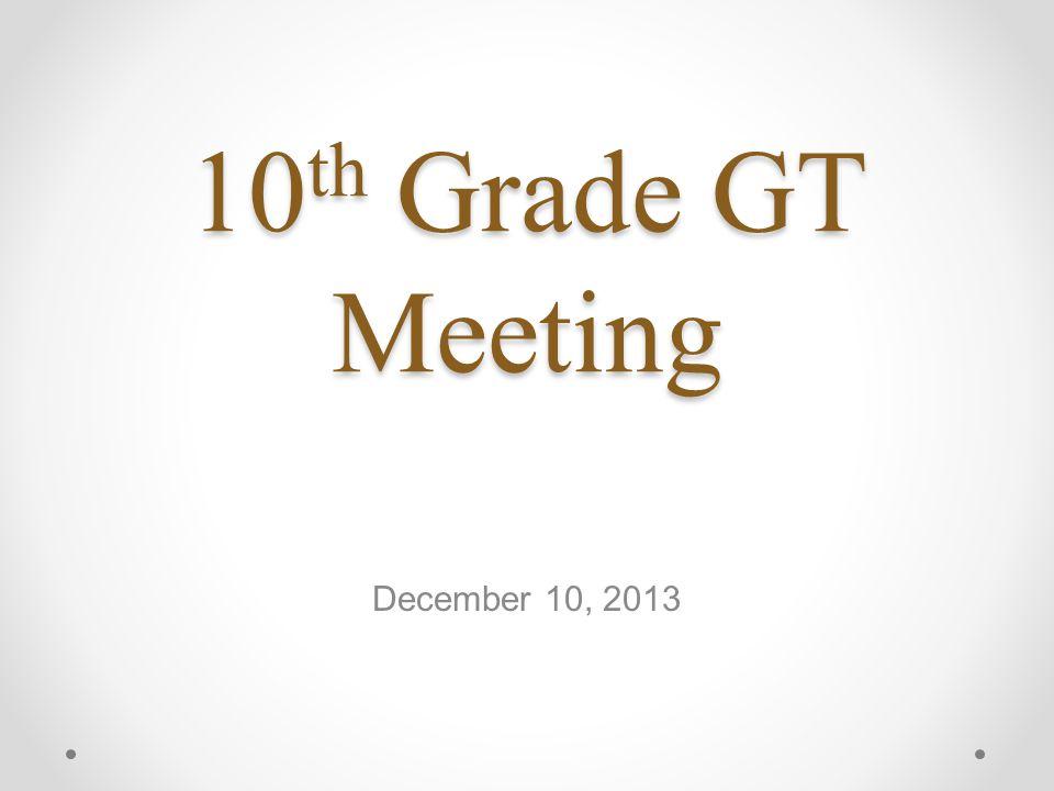 10 th Grade GT Meeting December 10, 2013