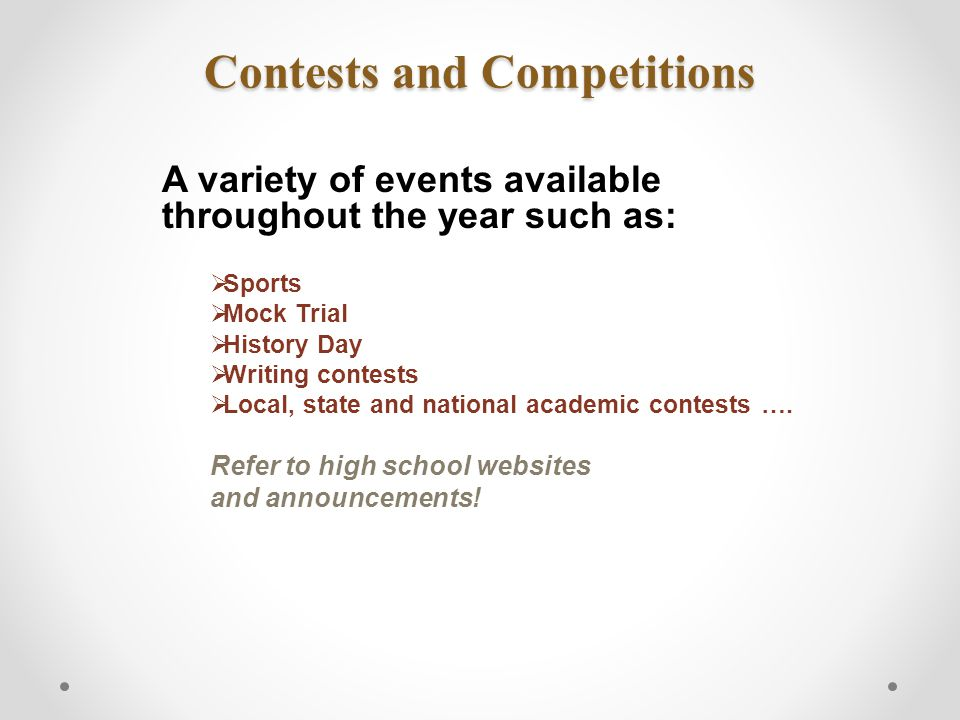 Contests and Competitions A variety of events available throughout the year such as:  Sports  Mock Trial  History Day  Writing contests  Local, state and national academic contests ….