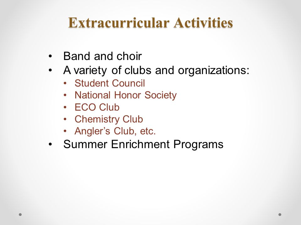 Extracurricular Activities Band and choir A variety of clubs and organizations: Student Council National Honor Society ECO Club Chemistry Club Angler's Club, etc.