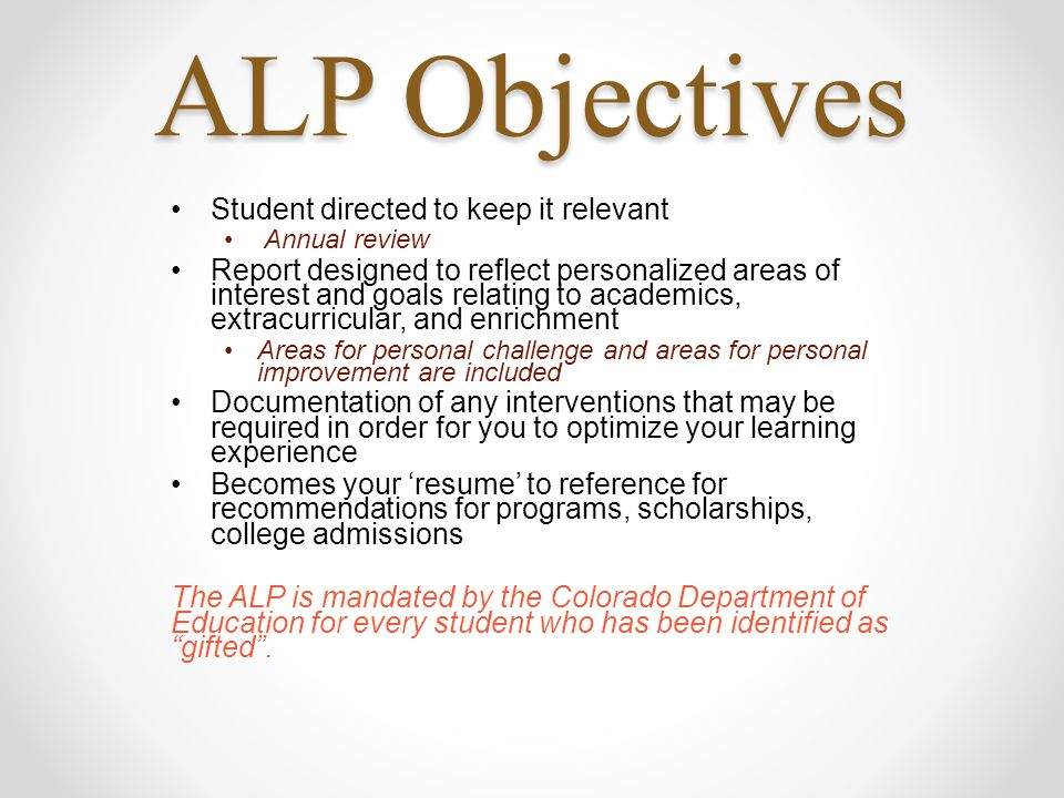 ALP Objectives Student directed to keep it relevant Annual review Report designed to reflect personalized areas of interest and goals relating to academics, extracurricular, and enrichment Areas for personal challenge and areas for personal improvement are included Documentation of any interventions that may be required in order for you to optimize your learning experience Becomes your 'resume' to reference for recommendations for programs, scholarships, college admissions The ALP is mandated by the Colorado Department of Education for every student who has been identified as gifted .