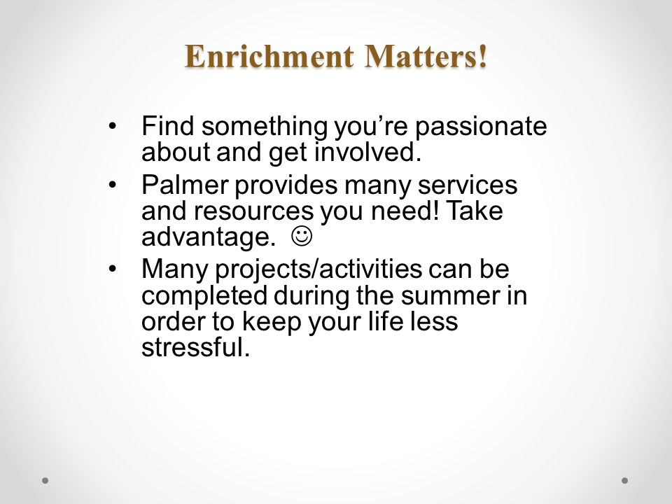 Enrichment Matters. Find something you're passionate about and get involved.
