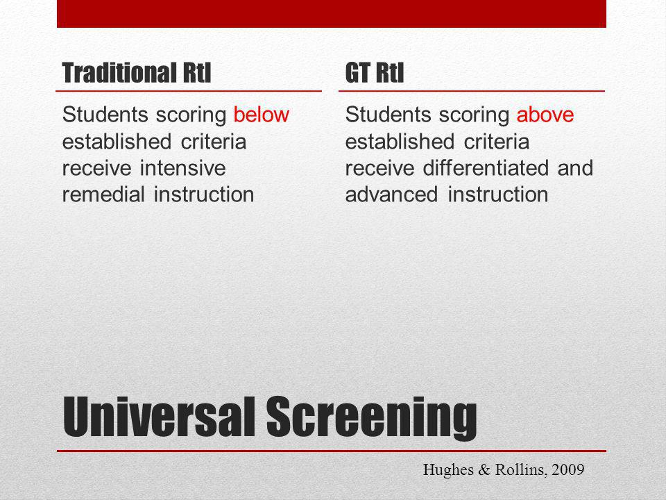 Universal Screening Traditional RtI Students scoring below established criteria receive intensive remedial instruction GT RtI Students scoring above established criteria receive differentiated and advanced instruction Hughes & Rollins, 2009