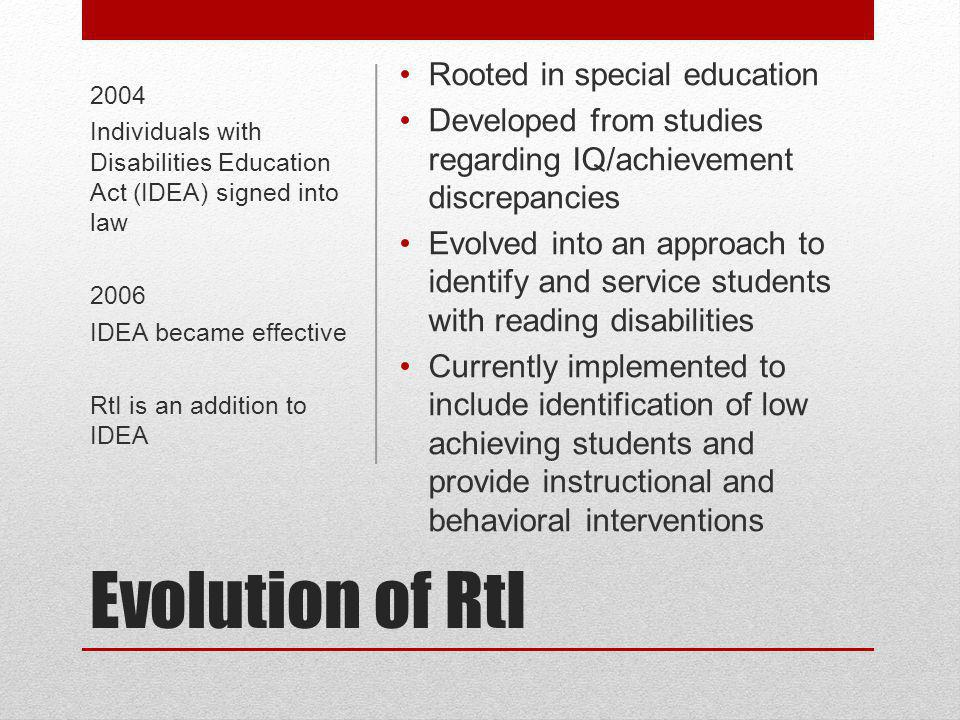 Evolution of RtI 2004 Individuals with Disabilities Education Act (IDEA) signed into law 2006 IDEA became effective RtI is an addition to IDEA Rooted in special education Developed from studies regarding IQ/achievement discrepancies Evolved into an approach to identify and service students with reading disabilities Currently implemented to include identification of low achieving students and provide instructional and behavioral interventions