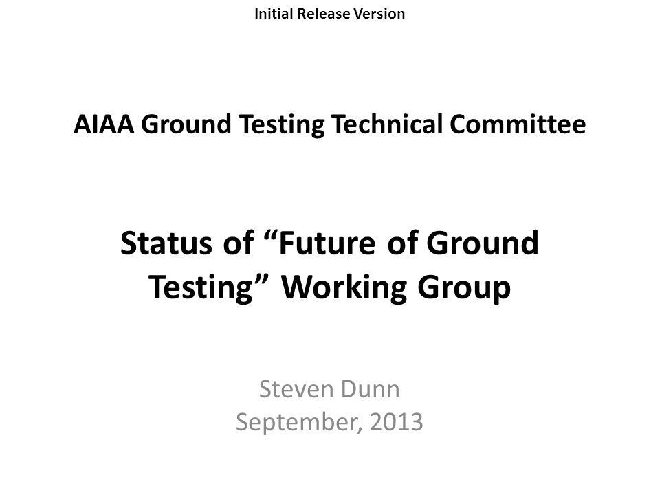 Initial Release Version AIAA Ground Testing Technical Committee Status of Future of Ground Testing Working Group Steven Dunn September, 2013