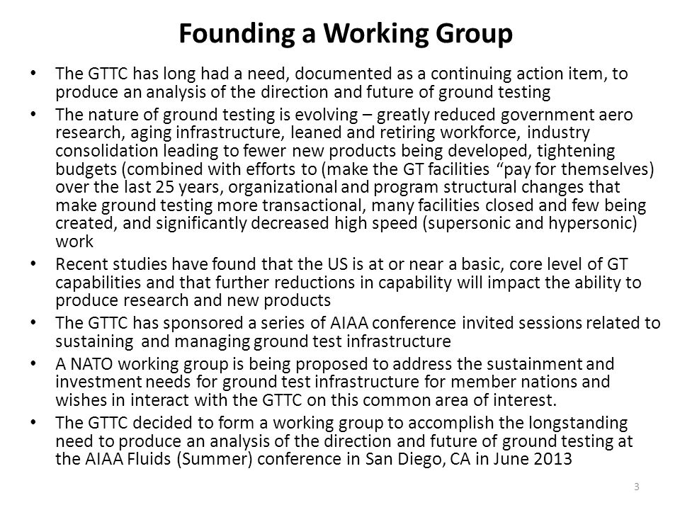 Founding a Working Group The GTTC has long had a need, documented as a continuing action item, to produce an analysis of the direction and future of ground testing The nature of ground testing is evolving – greatly reduced government aero research, aging infrastructure, leaned and retiring workforce, industry consolidation leading to fewer new products being developed, tightening budgets (combined with efforts to (make the GT facilities pay for themselves) over the last 25 years, organizational and program structural changes that make ground testing more transactional, many facilities closed and few being created, and significantly decreased high speed (supersonic and hypersonic) work Recent studies have found that the US is at or near a basic, core level of GT capabilities and that further reductions in capability will impact the ability to produce research and new products The GTTC has sponsored a series of AIAA conference invited sessions related to sustaining and managing ground test infrastructure A NATO working group is being proposed to address the sustainment and investment needs for ground test infrastructure for member nations and wishes in interact with the GTTC on this common area of interest.