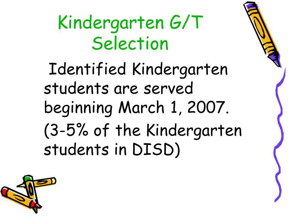 Kindergarten G/T Selection Identified Kindergarten students are served beginning March 1, 2007. (3-5% of the Kindergarten students in DISD)