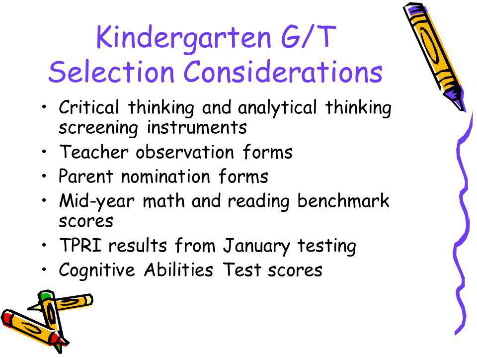Kindergarten G/T Selection Considerations Critical thinking and analytical thinking screening instruments Teacher observation forms Parent nomination