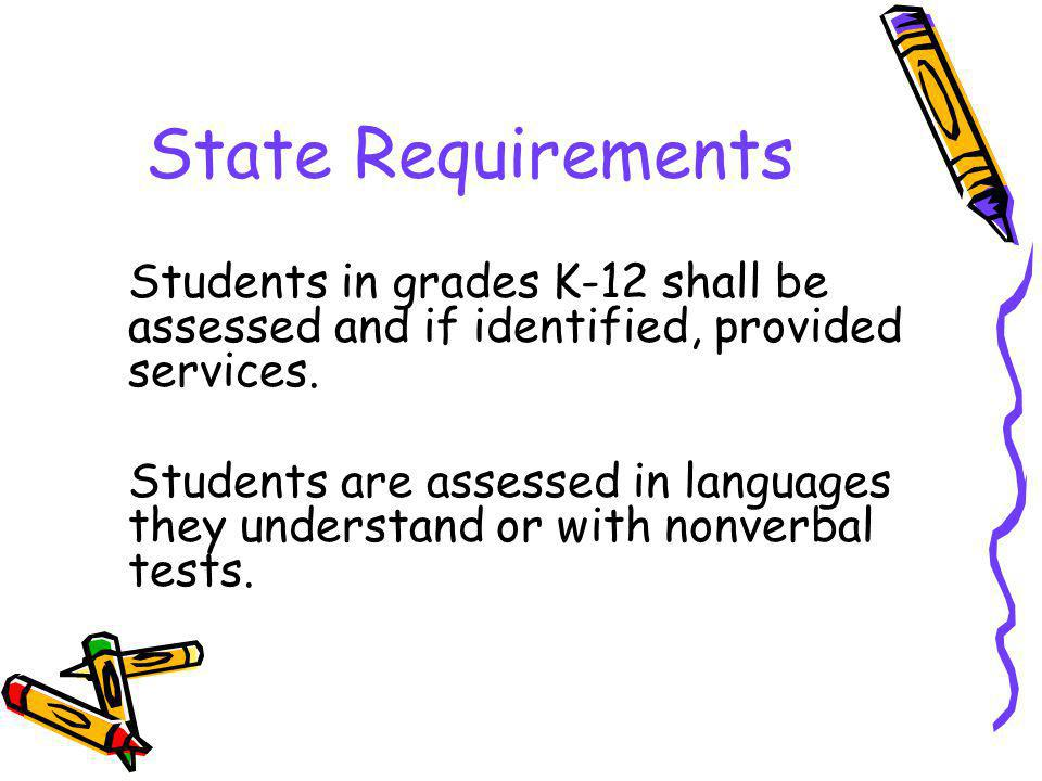 State Requirements Students in grades K-12 shall be assessed and if identified, provided services. Students are assessed in languages they understand
