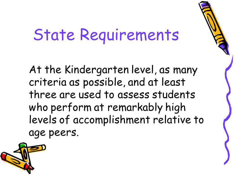 State Requirements At the Kindergarten level, as many criteria as possible, and at least three are used to assess students who perform at remarkably high levels of accomplishment relative to age peers.