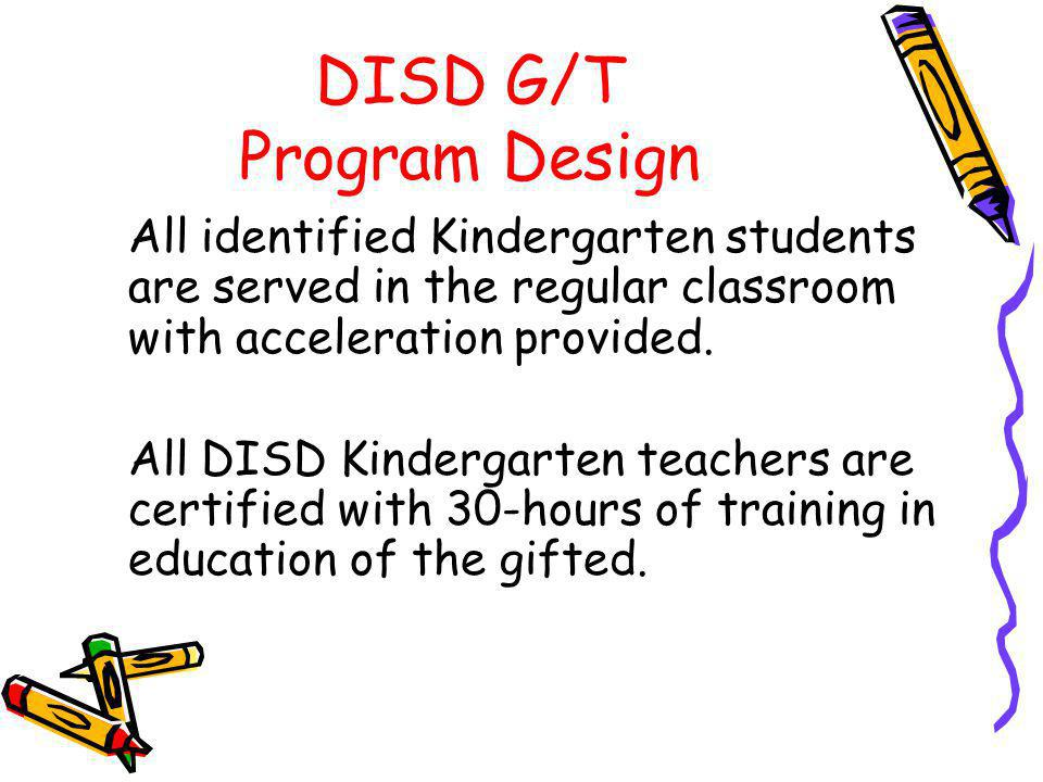 DISD G/T Program Design All identified Kindergarten students are served in the regular classroom with acceleration provided. All DISD Kindergarten tea