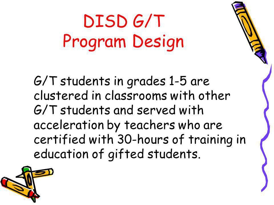 DISD G/T Program Design G/T students in grades 1-5 are clustered in classrooms with other G/T students and served with acceleration by teachers who are certified with 30-hours of training in education of gifted students.