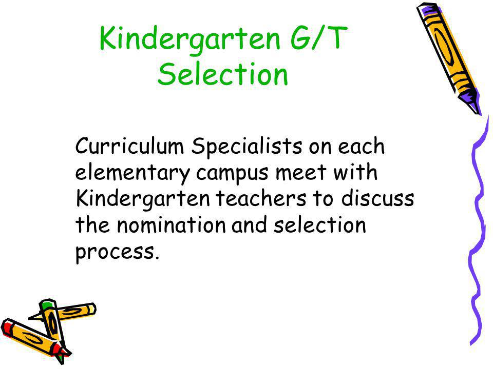 Kindergarten G/T Selection Curriculum Specialists on each elementary campus meet with Kindergarten teachers to discuss the nomination and selection process.