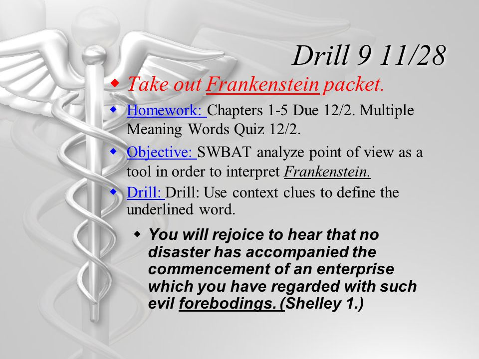 Drill 9 11/28  Take out Frankenstein packet.  Homework: Chapters 1-5 Due 12/2. Multiple Meaning Words Quiz 12/2.  Objective: SWBAT analyze point of