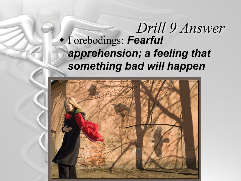Drill 9 Answer  Forebodings: Fearful apprehension; a feeling that something bad will happen