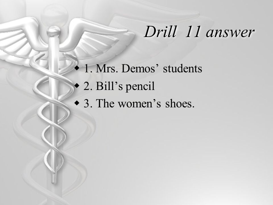 Drill 11 answer  1. Mrs. Demos' students  2. Bill's pencil  3. The women's shoes.