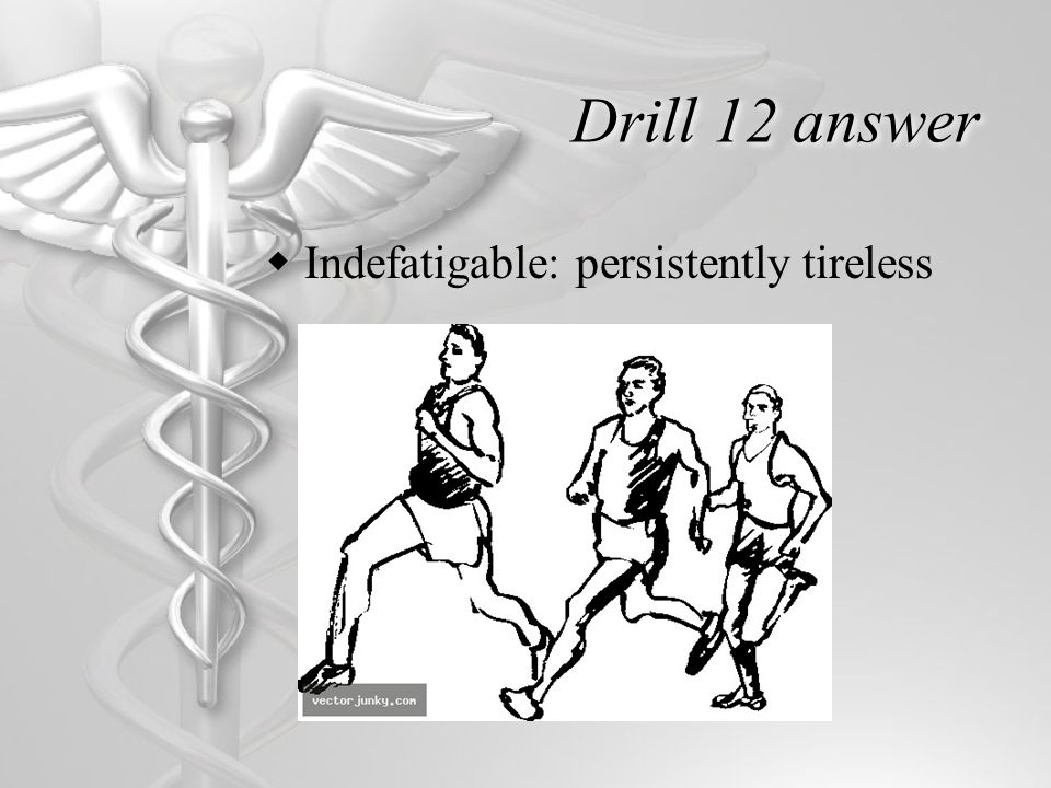Drill 12 answer  Indefatigable: persistently tireless