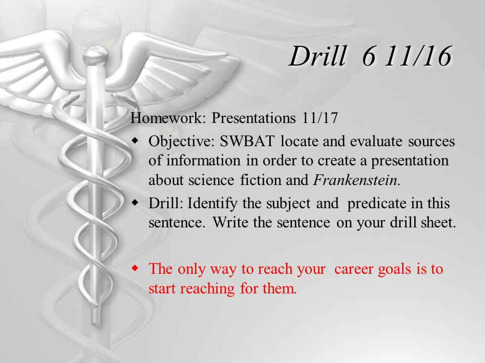 Drill 6 11/16 Homework: Presentations 11/17  Objective: SWBAT locate and evaluate sources of information in order to create a presentation about science fiction and Frankenstein.