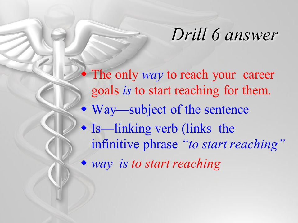 Drill 6 answer  The only way to reach your career goals is to start reaching for them.  Way—subject of the sentence  Is—linking verb (links the inf