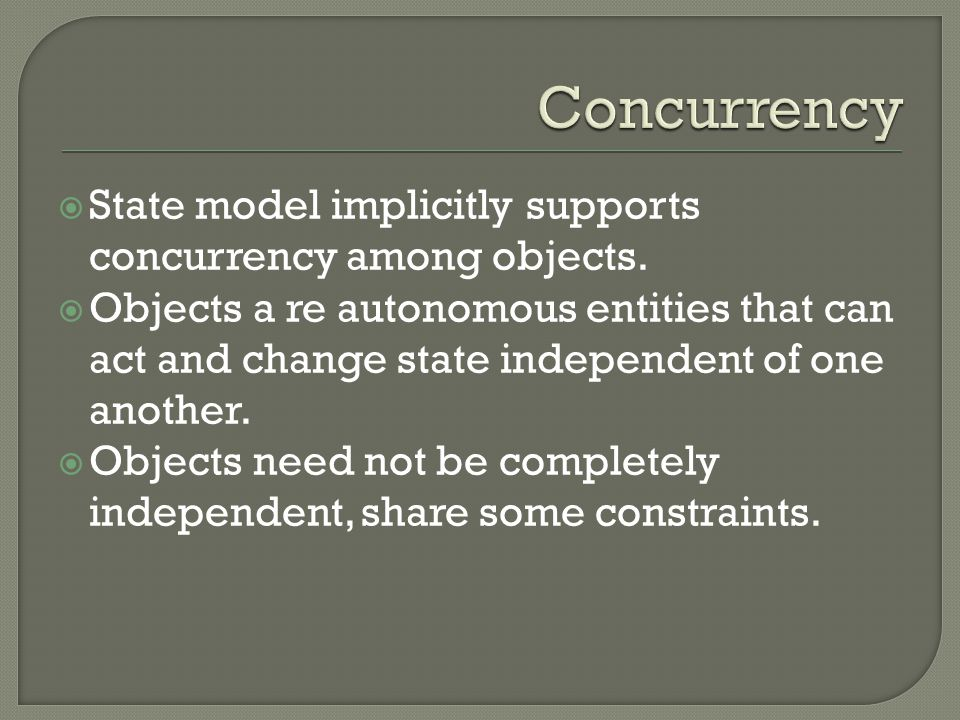  State model implicitly supports concurrency among objects.  Objects a re autonomous entities that can act and change state independent of one anoth
